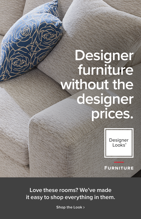 designer furniture without designer prices. love these rooms? we've made it easy to shop everyting in them. shop the look.