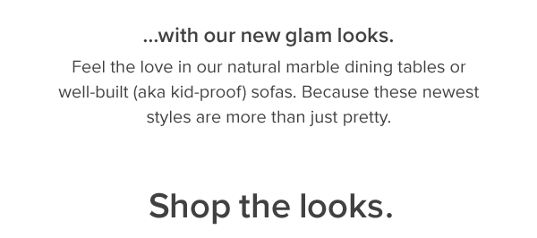 ...with our new glam looks. Feel the love in our natural marble dining tables or well-built (aka kid proof) sofas. Because these newest styles are more than just pretty. shop now