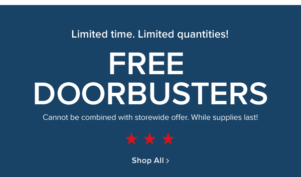 Limited Time! Limited Quantities! Free Doorbusters. Cannot be combined with storewide offer! while supplies last. Shop All.