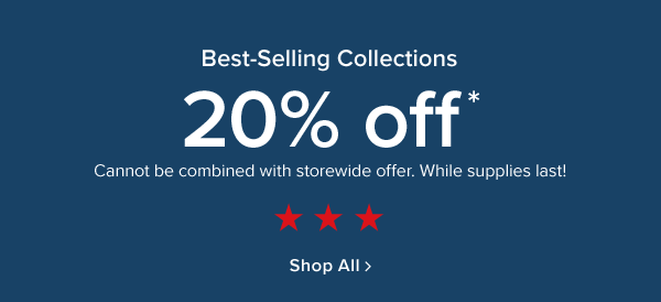 best selling collections. 20% off* cannot be combined with storewide offer. while supplies last. Shop All.