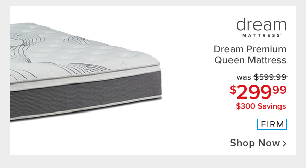 dream premium firm queen mattress - $299.99. Shop Now.