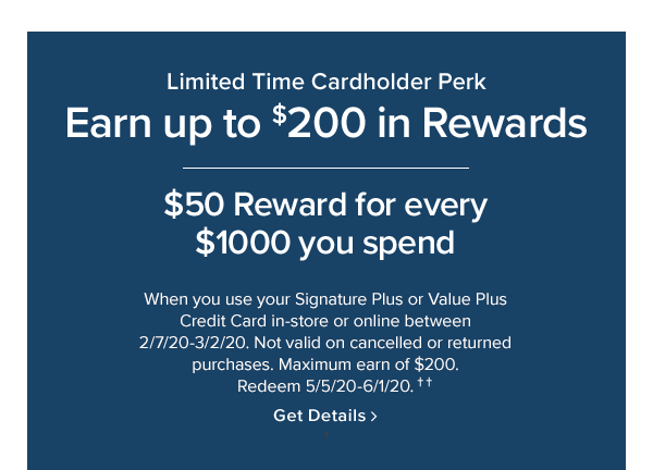 earn up to $200 in rewards. $50 reward forever $1000 you spend. when you use your signature plus or value plus credit card in-store or online between 2/7/20-3/2/20. not valid on cancelled or returned purchases. maximum earn of $200. redeem 5/5/20-6/1/20.. Shop Now.