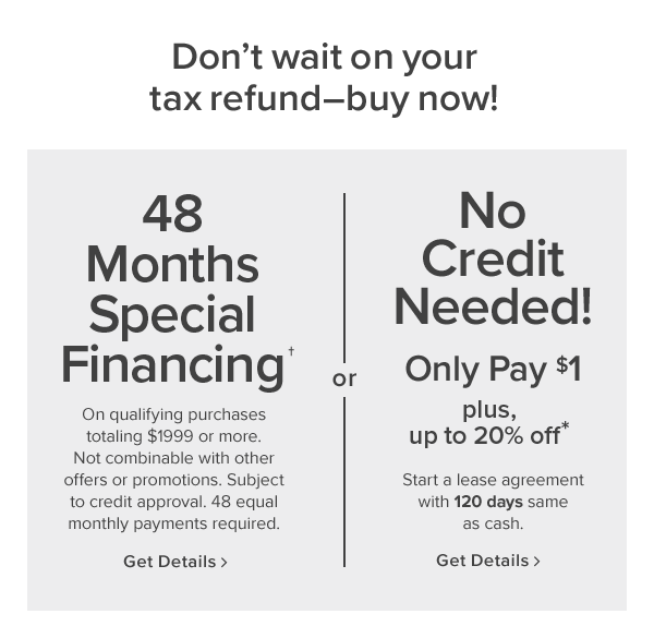 don't wait on your tax refund? buy now! 48 months special financing. On qualifying purchases totaling $1999 or more. Not combinable with other offers or promotions. Subject to credit approval. 48 equal monthly payments required. get details