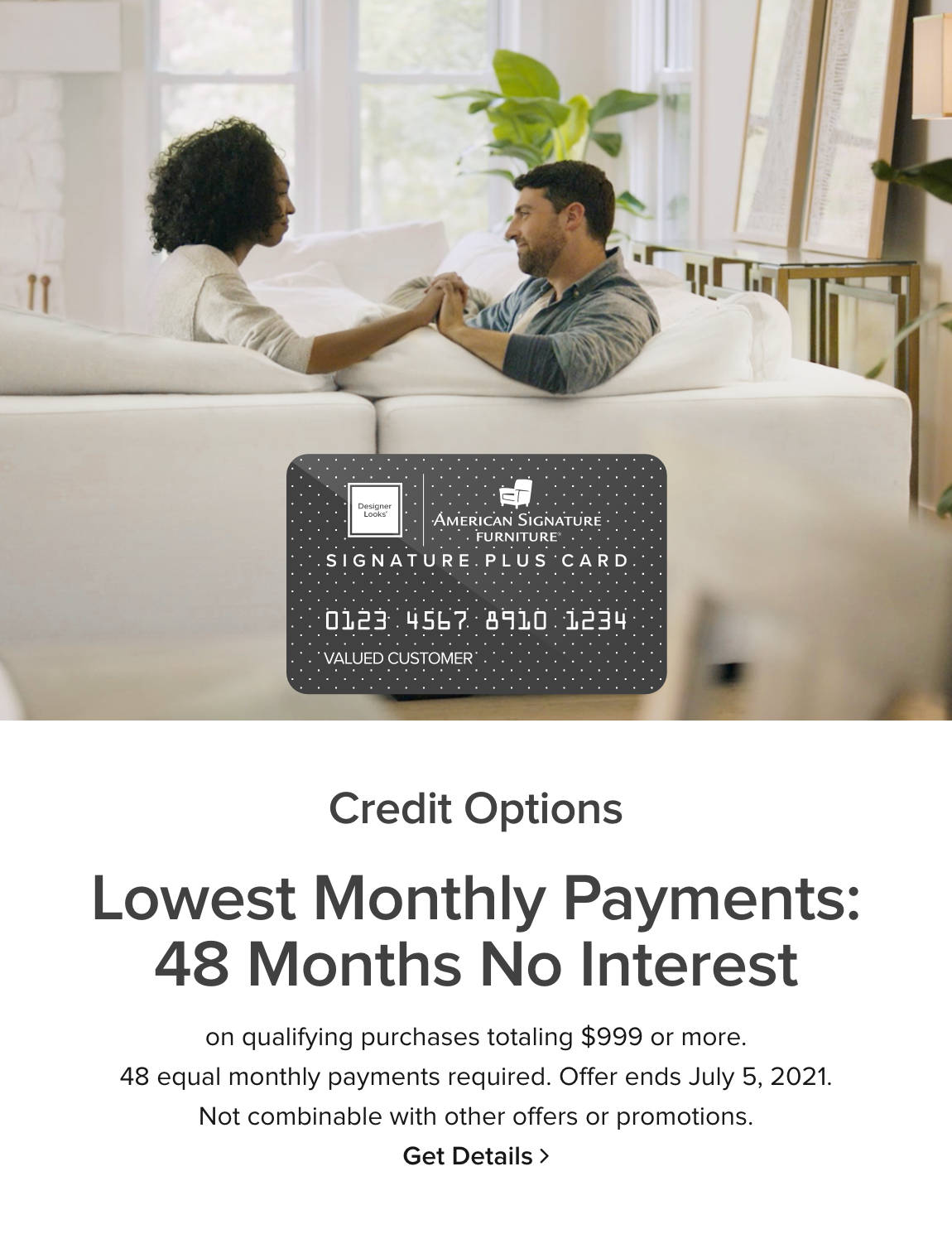 Credit Options: Lowest Monthly Payments: 36 Months No Interest - on qualifying purchases totaling $999 or more. 48 equal monthly payments required. Offer ends July 5th, 2021. Not combinable with other offers or promotions. Get Details