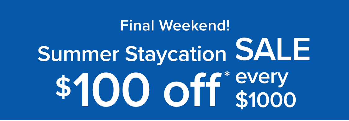 Summer Staycation Sale $100 Off* Every $1000