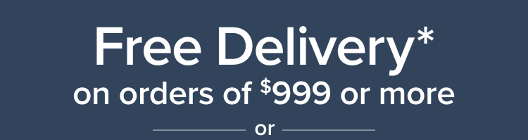 Free Delivery* on orders of $999 or moare