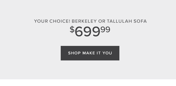 Your choice! berkeley or tallulah sofa $769.99. Shop make it you.