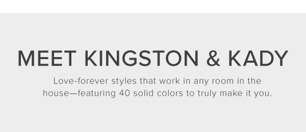 Meet Kingston & Kady. Love-forever styles that work in any room in the house-featuring 40 solid colors to truly make it you.