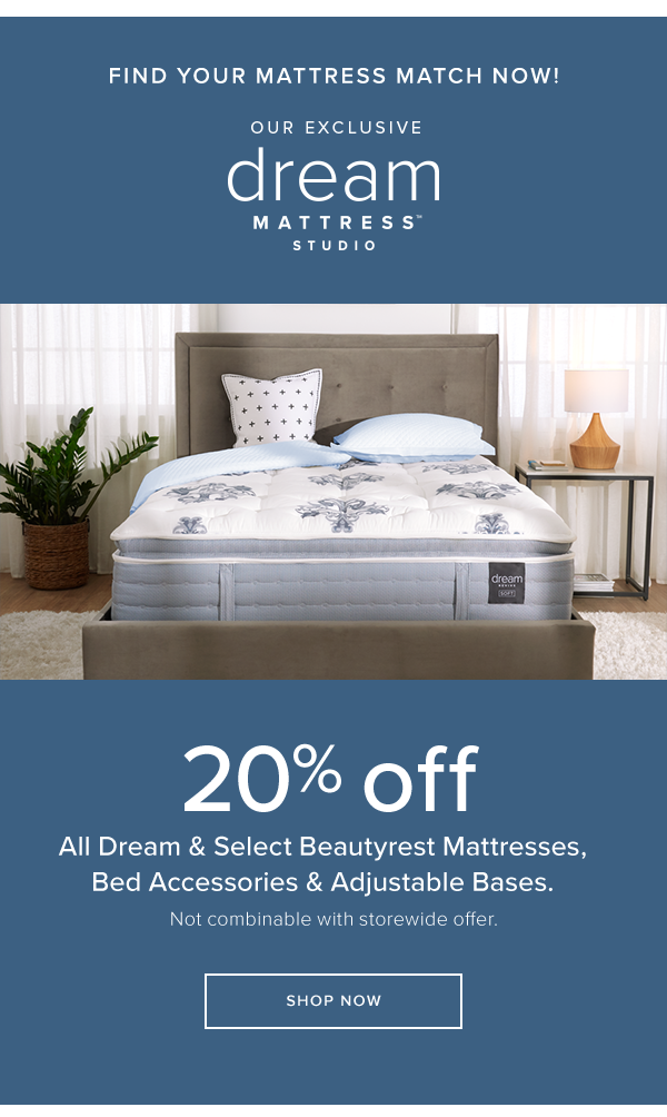 find your mattress match now! our exclusive dream mattress studio 20% off all dream & select Beautyrest Mattresses, Bed accessories & Adjustable Bases. Not combinable with storewide offer. shop now