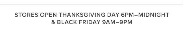 STORES OPEN THANKSGIVING DAY 6PM–MIDNIGHT