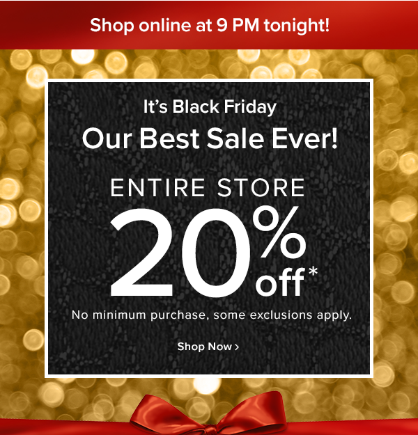 Beat the crowds-shop online now! It's Black Friday Our best sale ever! entire store 20% off No minimum purchase, some exclusions apply.  Shop Now.