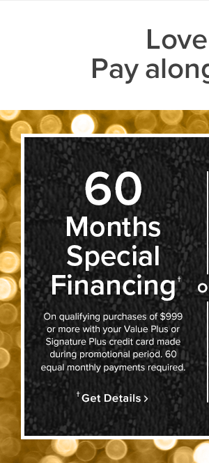 60 Months Special Financing. On qualifying purchases of $999 or more with your Value Plus or Signature Plus credit card made during promotional period. 60 equal monthly payments required. Get Details.