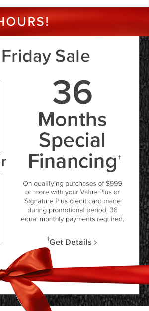 36 Months Special Financing. On qualifying purchases of $999 or more made with you Value Plus or SignaturePlus credit card. Get Details.