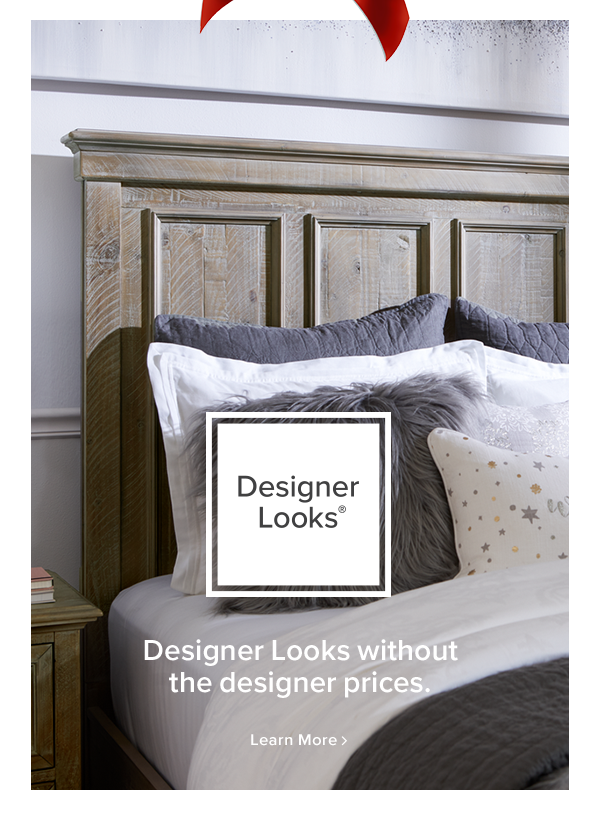 Designer Looks Designer Looks without the designer prices. learn more.