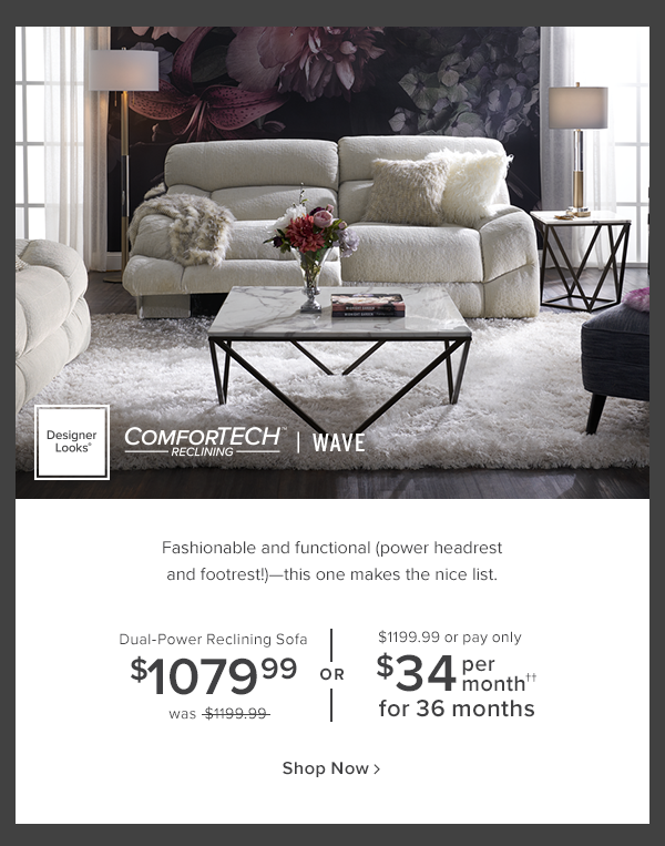 Wave. Fashionable and functional (power headrest and footrest!) this one makes the nice list. Sofa $1079.99 was $1199.99 or $1199.99 or pay only $34 per month for 36 months shop now.