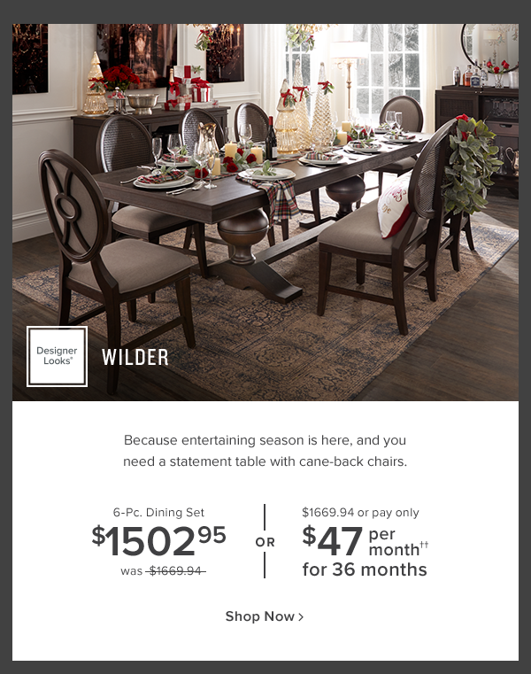 Wilder. Because entertaining season is here, and you need a statement table with cane-back chairs. 6-Pc. Dining Set $1502.95 was $1669.94 or $1669.94 or pay only $47 per month for 36 months