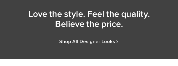 Love the style. Feel the quality. Believe the price. shop all Designer Looks