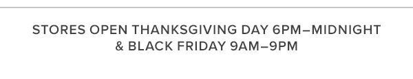 STORES OPEN THANKSGIVING DAY 6PM–MIDNIGHT & BLACK FRIDAY 9AM–9PM