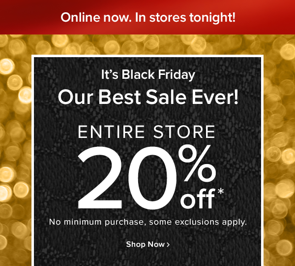 Onine now. In stores tonight! It's Black Friday Our best sale ever! entire store 20% off No minimum purchase, some exclusions apply. shop now