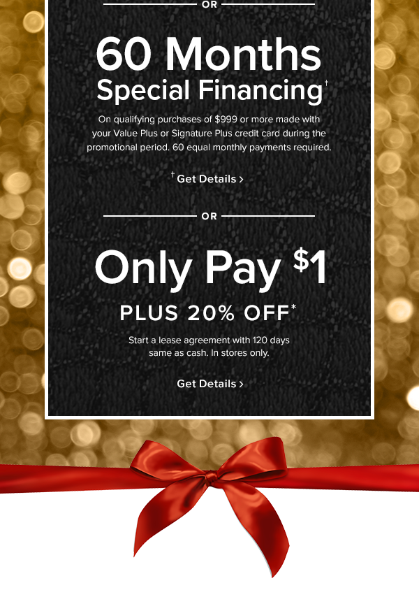 or 60 months Special financing On qualifying purchases of $999 or more made with your Value Plus or Signature Plus credit card during the promotional period. 60 equal monthly payments required. or only pay $1 plus 20% off Start a lease agreement with 120 days same as cash. In stores only.