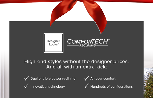 Designer Looks comfortech reclining. high-end styles without the designer prices. And all with an extra kick: Dual or triple power reclining. innovative technology. all-over comfort. hundreds of configurations. shop now.