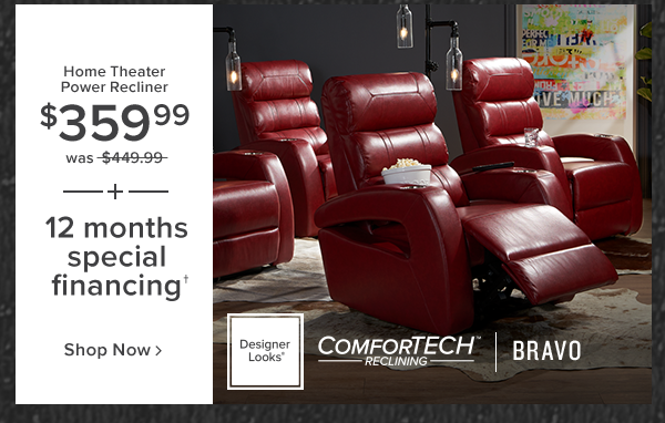 home theater power recliner $359.99 was $449.99 plus 12 months Special financing. bravo. shop now.