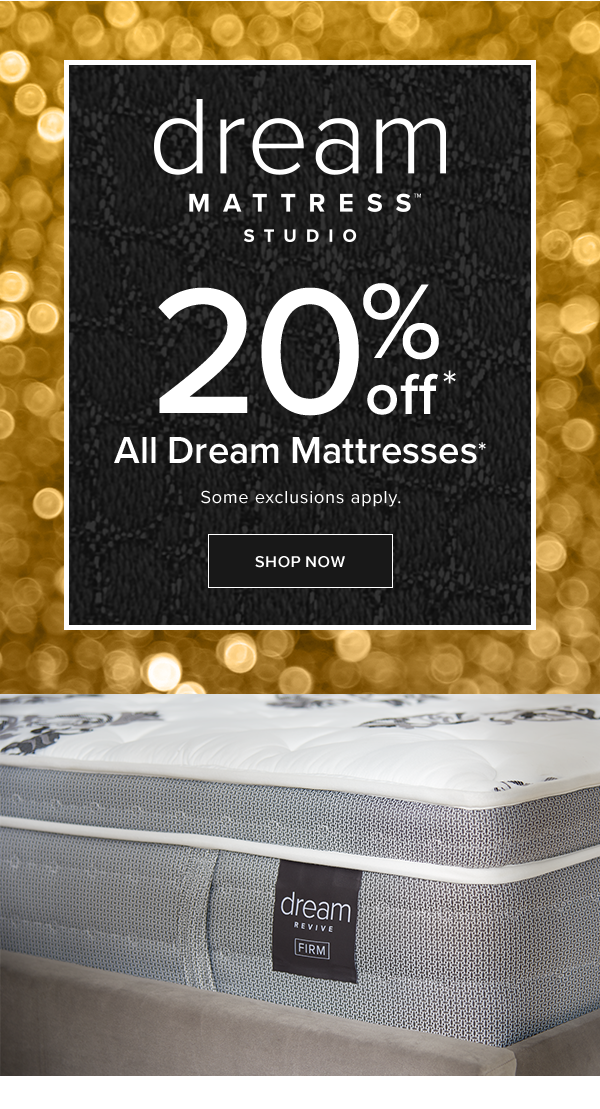 dream mattress studio 20% off all dream mattresses. some exclusions apply. shop now.