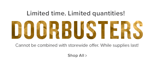 Limited time. Limited quantities! doorbusters. cannot be combined with storewide offer. while supplies last. shop all