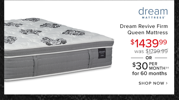 dream revive firm queen mattress $1244.99 was $1799.99 or $30 per month for 60 months shop now.