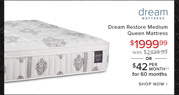 Dream restore medium queen mattress $1999.99 was $2499.99 or $42 per month for 60 months shop now.