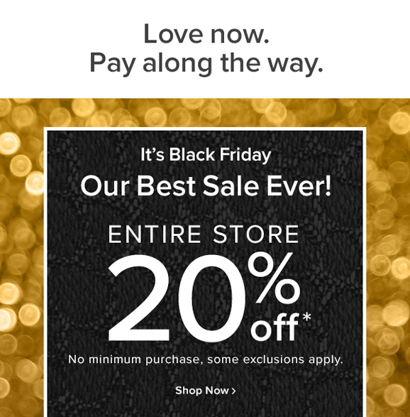Love now. pay along the way! It's Black Friday Our best sale ever! entire store 20% off No minimum purchase, some exclusions apply. shop now