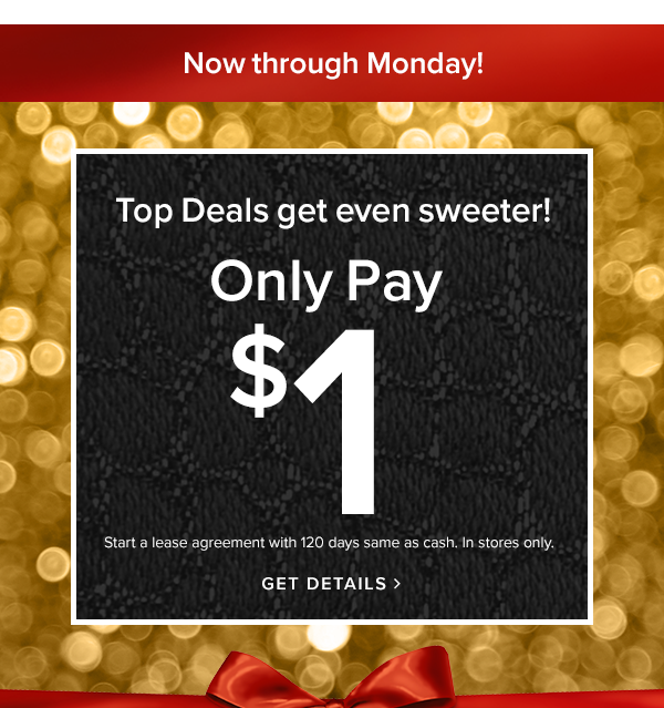 Now through monday! top deals get even sweeter only pay $1 Start a lease agreement with 120 days same as cash. In stores only.