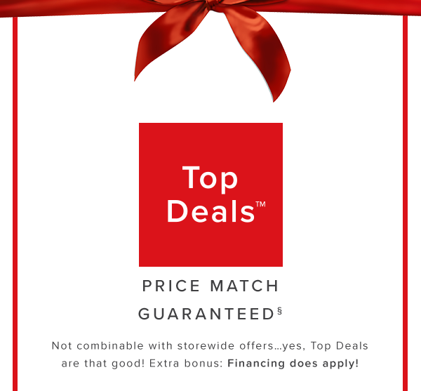 top deals price match guaranteed Not combinable with storewide offers…yes, Top Deals are that good! Extra bonus: Financing does apply! shop now.