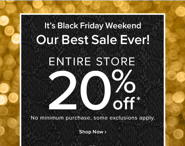 It's Black Friday Our best sale ever! entire store 20% off No minimum purchase, some exclusions apply. shop now