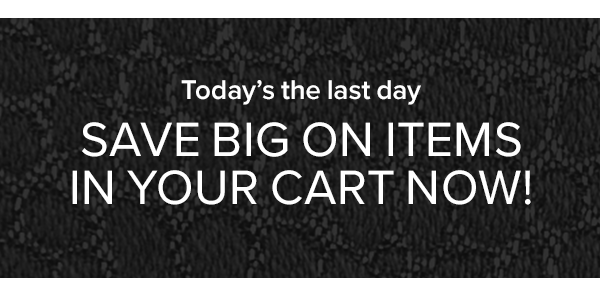 Better Hurry Save big on items in your cart now!