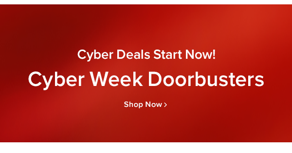 Cyber deals starts now! Cyber week doorbusters shop now.