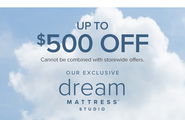up to $500 off cannot be comnined with storewide offers. our exclusive dream mattress studio shop now.