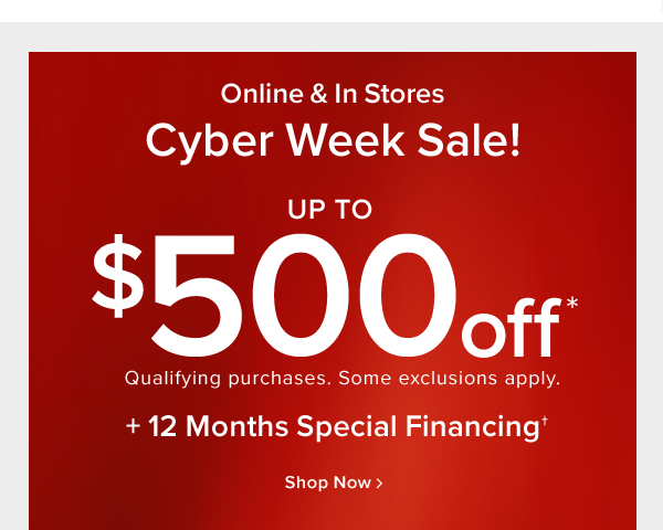 Online & In Stores Cyber Week sale! up to $500 off qualifying purchases. Some exclusions apply. +12 months special financing shop now