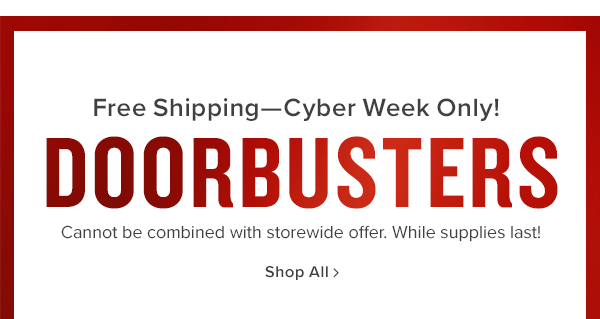 free shipping-cyber week only! doorbusters cannot be comnined with storewide offer. shop now