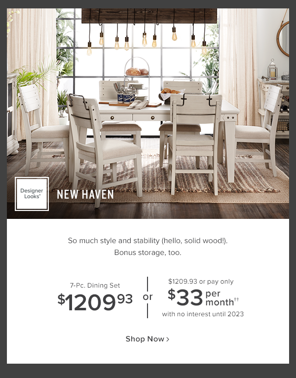 Designer Looks New Haven. So much style and stability (hello, solid wood!) Bonus storage, too! 7-Pc. dining Set $1209.93 or $1209.93 or pay only $33 per month with no interest until 2023. shop now