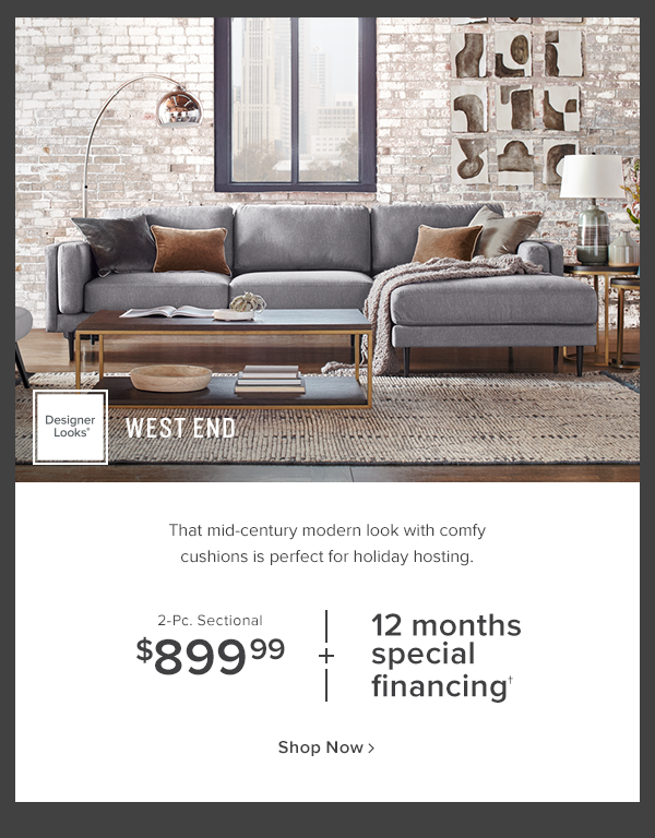 designer Looks West End, That mid-century modern look with comfy cushions is perfect for holiday hosting. 2-Pc. Sectional $899.99 + 12 months special financing. shop now.