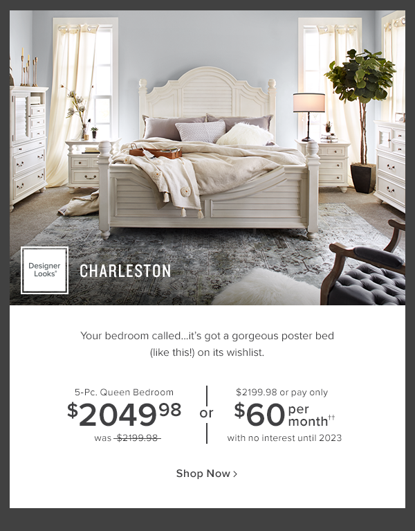 Designer Looks Charleston. Your bedroom called...it's got a gorgeous poster bed (like this!) on it's wishlist. 5-Pc. Queen bedroom $2049.98 was $2199.98 or $2199.98 or pay only $60 per month with no interest until 2023. shop now
