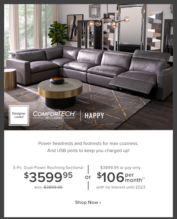 Designer Looks comfortech reclining Happy. Power headrests and footrests for max coziness. And USB ports to keep you charged up! 5-Pc. dual-power reclining Sectional $3599.95 was $3899.95 or $3899.95 or pay only $106 per month with no interest until 2023. shop now.