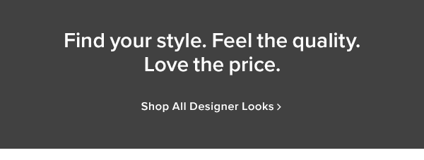 Find you style. Feel the quality. Love the price. shop all designer looks