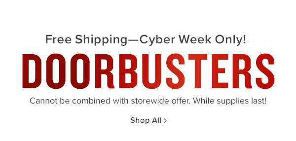 Free Shipping-Cyber week only! doorbusters cannot be combined with storewide offer. while supplies last. shop now
