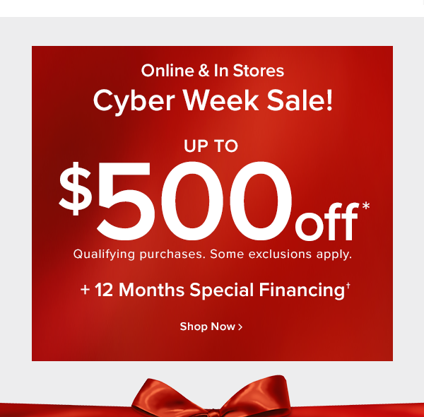Online and in stores Cyber week sale! up to $500 off. qualifying purchases. some exclusions apply. +12 months special financing shop now