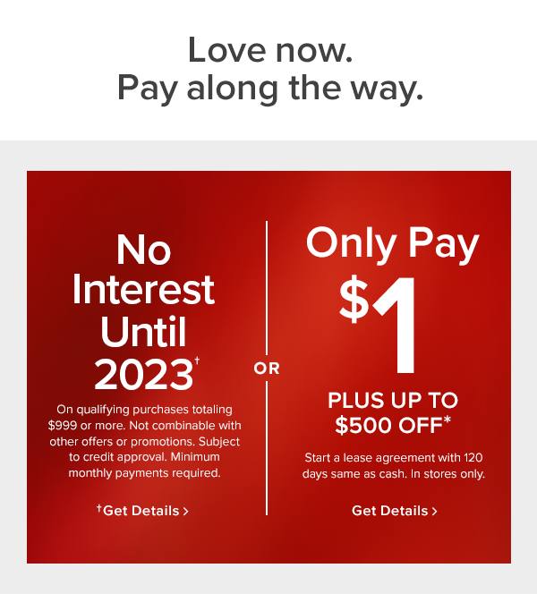 no interest until 2023. On qualifying purchases totaling $999 or more. Not combinable with other offers or promotions. Subject to credit approval. Minimum monthly payments required. or only pay $1 plus up to $500 off. Start a lease agreement with 120 days same as cash. In stores only.
