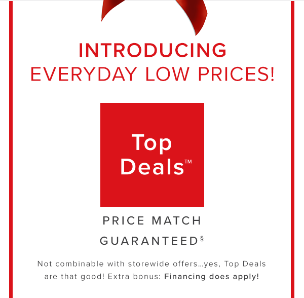 introducing everyday low prices! top deals price match guaranteed Not combinable with storewide offers…yes, Top Deals are that good! Extra bonus: Financing does apply! shop now.