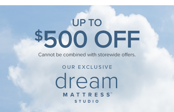 up to $500 off cannot be combined with storewide offers. our exclusive dream mattress studio. shop now