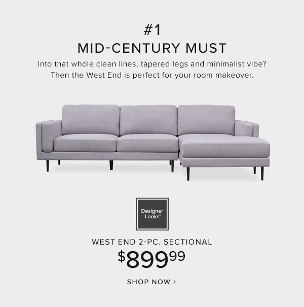 #1 mid-century must. into that whole clean lines, tapered legs and minimalist vibe? then the West End is perfect for your room makeover. Designer looks west end 2-pc. sectional $899.99 shop now